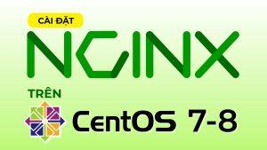 Hướng dẫn cài đặt Nginx trên CentOS 7 & CentOS 8