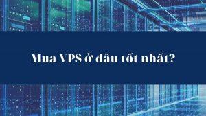 Thuê VPS, mua VPS ở đâu tốt nhất? Tiêu chí chọn nhà cung cấp uy tín? (1)